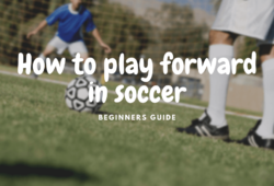 How to Play Forward in Soccer: Roles, Skills and Tips